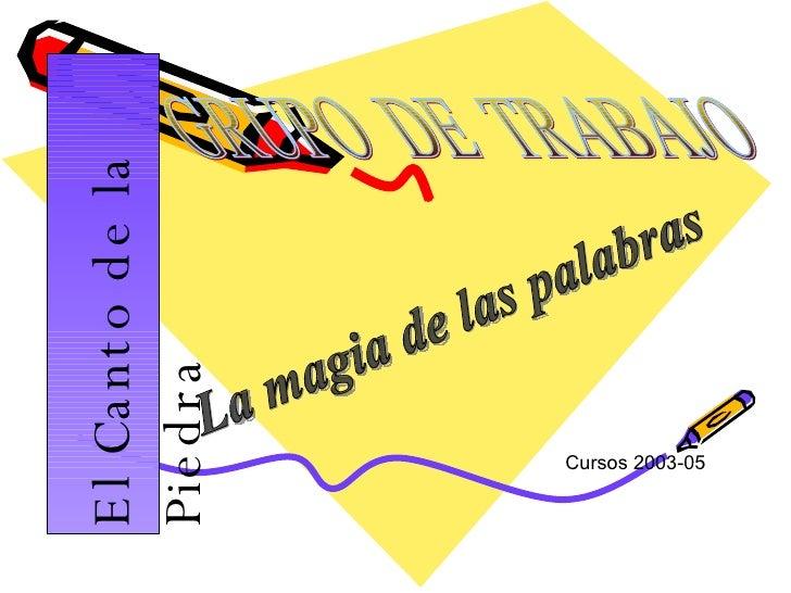 El Canto de la Piedra Cursos 2003-05 GRUPO  DE  TRABAJO La magia de las palabras