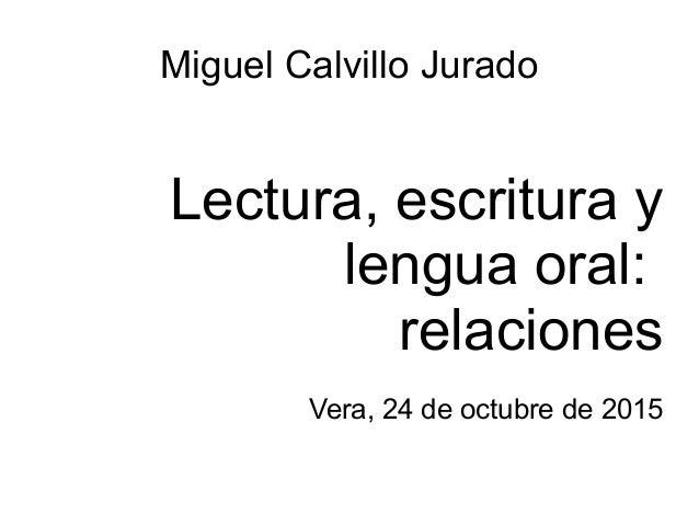 Miguel Calvillo Jurado Lectura, escritura y lengua oral: relaciones Vera, 24 de octubre de 2015