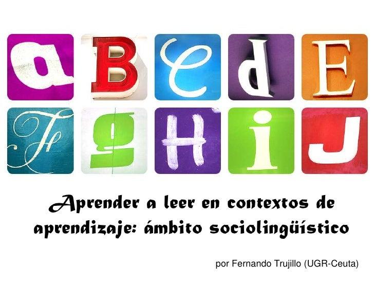 Aprender a leer en contextos de aprendizaje: ámbito sociolingüístico<br />por Fernando Trujillo (UGR-Ceuta)<br />