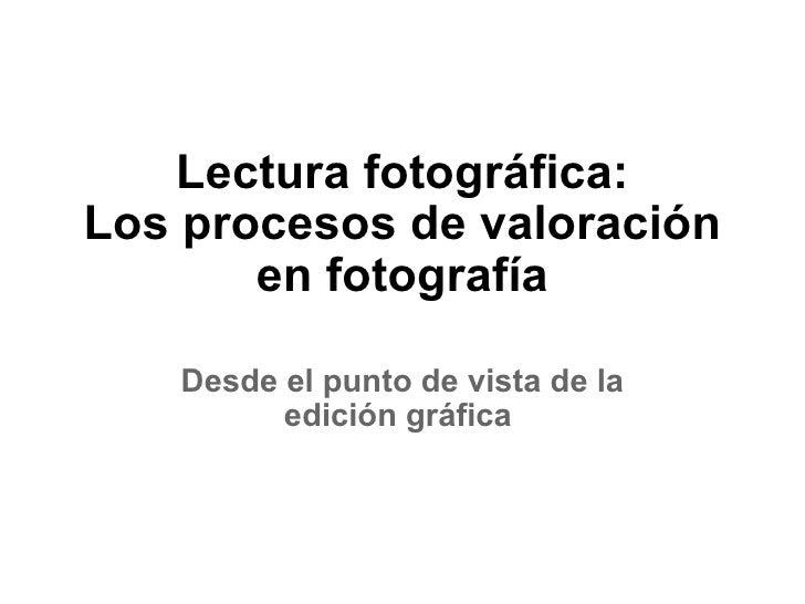 Lectura fotográfica: Los procesos de valoración en fotografía Desde el punto de vista de la edición gráfica