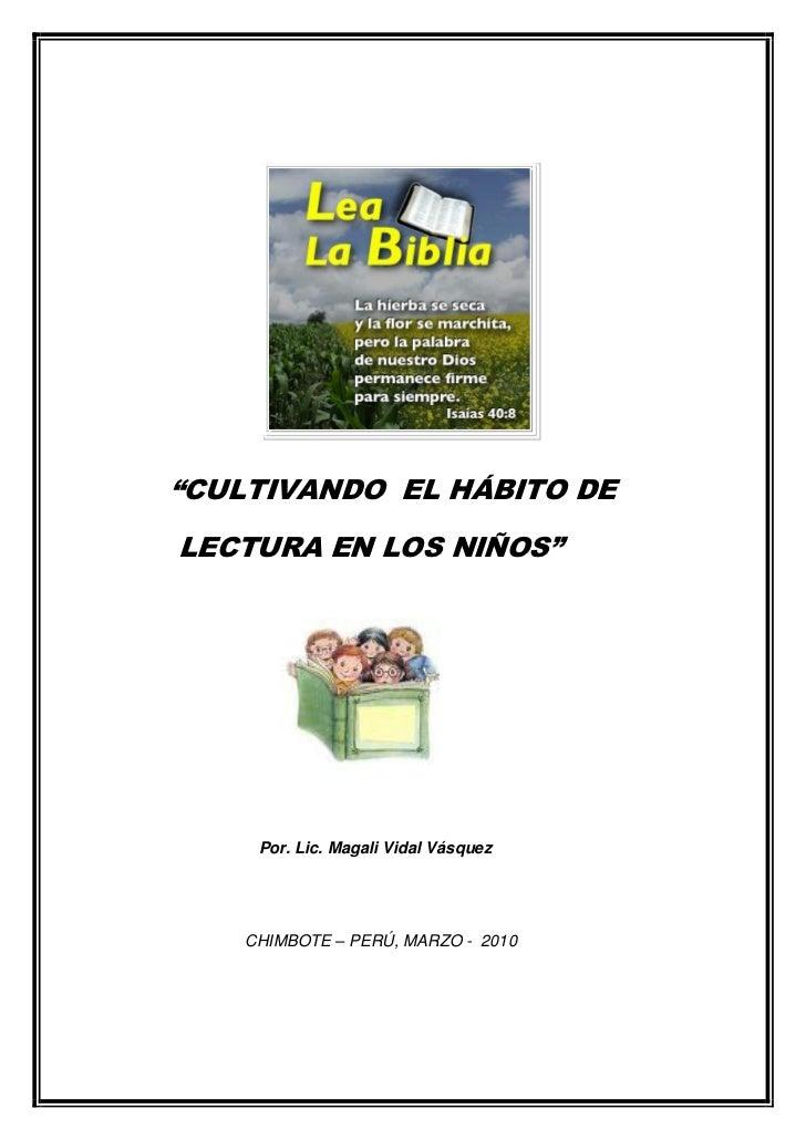 """""""CULTIVANDO EL HÁBITO DELECTURA EN LOS NIÑOS""""     Por. Lic. Magali Vidal Vásquez    CHIMBOTE – PERÚ, MARZO - 2010"""