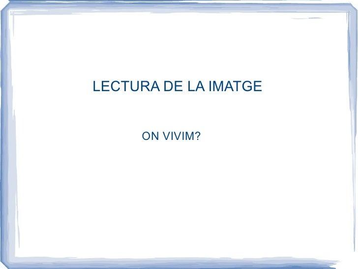 LECTURA DE LA IMATGE ON VIVIM?