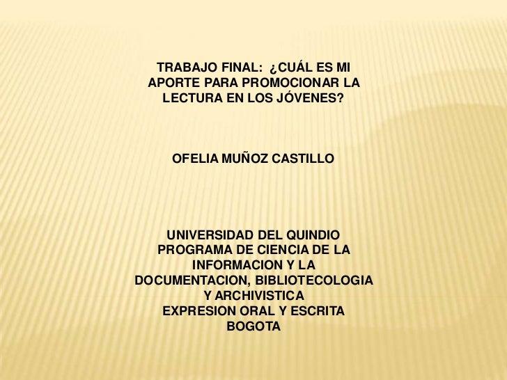 TRABAJO FINAL: ¿CUÁL ES MI APORTE PARA PROMOCIONAR LA   LECTURA EN LOS JÓVENES?    OFELIA MUÑOZ CASTILLO    UNIVERSIDAD DE...