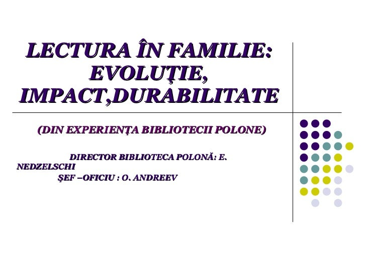 LECTURA ÎN FAMILIE:  EVOLUŢIE, IMPACT,DURABILITATE (DIN EXPERIENŢA BIBLIOTECII POLONE) DIRECTOR BIBLIOTECA POLONĂ: E. NEDZ...