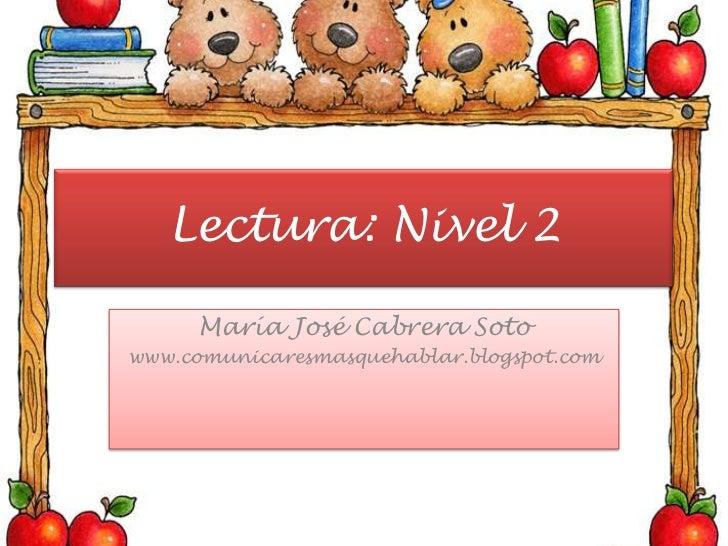 Lectura: Nivel 2<br />María José Cabrera Soto<br />www.comunicaresmasquehablar.blogspot.com<br />