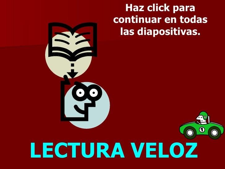 LECTURA VELOZ Haz click para continuar en todas las diapositivas.