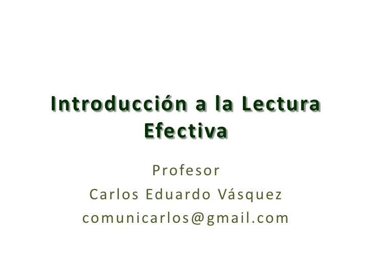 Introducción a la Lectura Efectiva<br />Profesor <br />Carlos Eduardo Vásquez<br />comunicarlos@gmail.com<br />