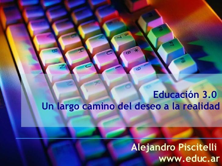 Educación 3.0  Un largo camino del deseo a la realidad Alejandro Piscitelli  www.educ.ar