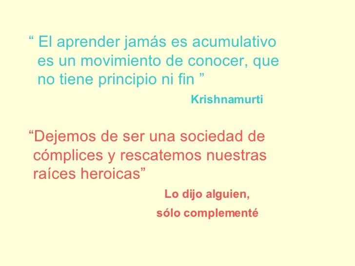 """""""  El aprender jamás es acumulativo es un movimiento de conocer, que no tiene principio ni fin """" Krishnamurti   """" Dejemos ..."""