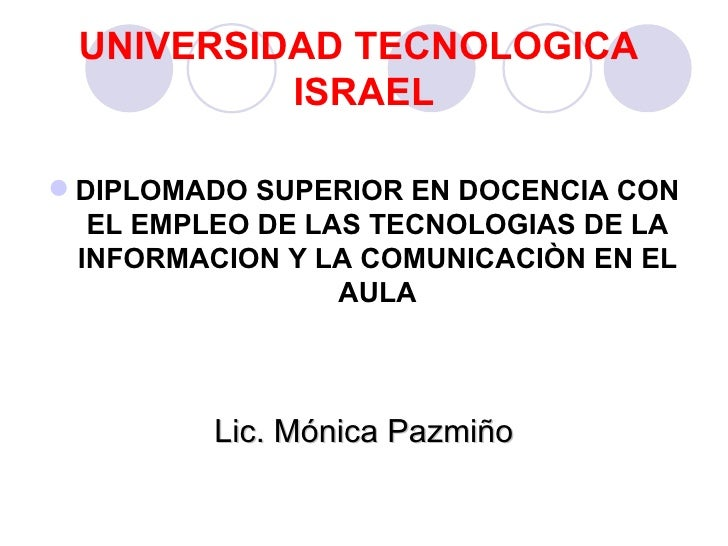 UNIVERSIDAD TECNOLOGICA  ISRAEL <ul><li>DIPLOMADO SUPERIOR EN DOCENCIA CON EL EMPLEO DE LAS TECNOLOGIAS DE LA INFORMACION ...