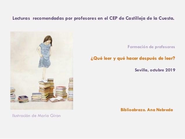 Formaci�n de profesores �Qu� leer y qu� hacer despu�s de leer? Sevilla, octubre 2019 Ilustraci�n de Maria Giron Lecturas r...