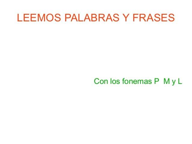 LEEMOS PALABRAS Y FRASES Con los fonemas P M y L