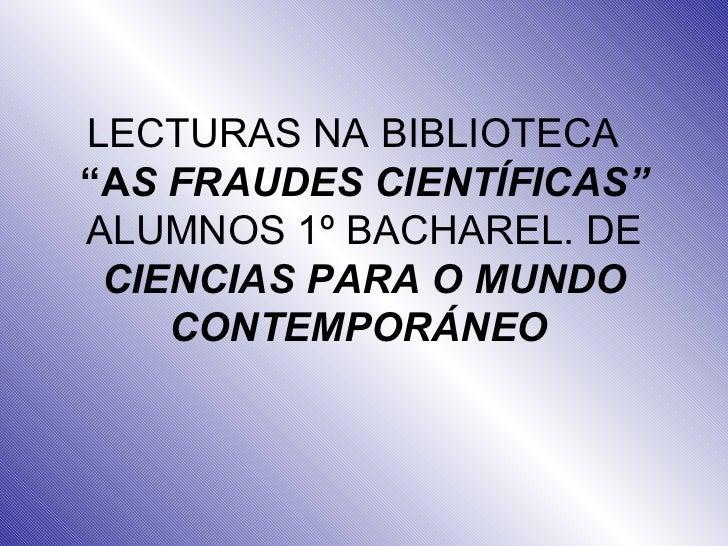 """LECTURAS NA BIBLIOTECA  """"A S FRAUDES CIENTÍFICAS"""" ALUMNOS 1º BACHAREL. DE  CIENCIAS PARA O MUNDO CONTEMPORÁNEO"""