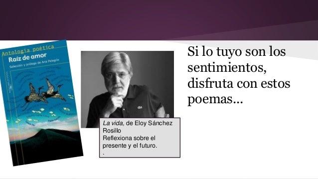 Si lo tuyo son los  sentimientos,  disfruta con estos  poemas...  La vida, de Eloy Sánchez  Rosillo  Reflexiona sobre el  ...