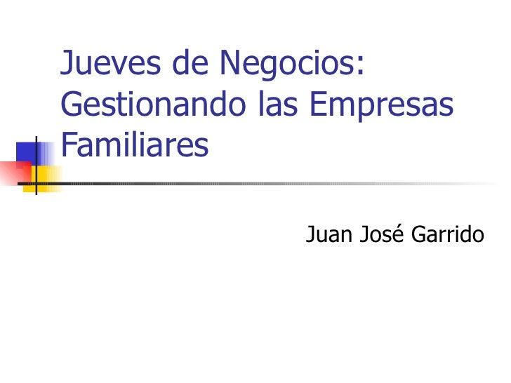 Jueves de Negocios: Gestionando las Empresas Familiares Juan José Garrido