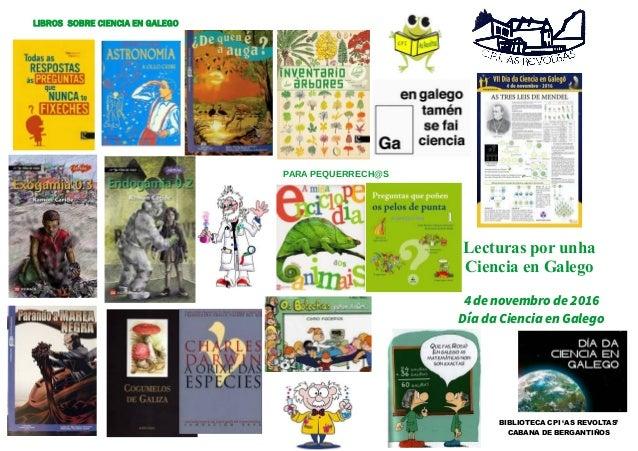 Lecturas por unha Ciencia en Galego PARA PEQUERRECH@S 4 de novembro de 2016 Día da Ciencia en Galego BIBLIOTECA CPI 'AS RE...