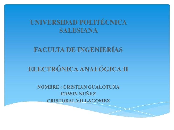 UNIVERSIDAD POLITÉCNICA    SALESIANA <br />FACULTA DE INGENIERÍAS <br />ELECTRÓNICA ANALÓGICA II<br />NOMBRE : CRISTIAN GU...