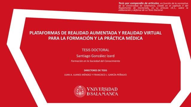 PLATAFORMAS DE REALIDAD AUMENTADA Y REALIDAD VIRTUAL PARA LA FORMACIÓN Y LA PRÁCTICA MÉDICA TESIS DOCTORAL Santiago Gonzál...
