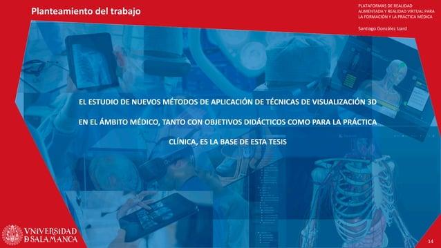 PLATAFORMAS DE REALIDAD AUMENTADA Y REALIDAD VIRTUAL PARA LA FORMACIÓN Y LA PRÁCTICA MÉDICA Santiago González Izard Plante...