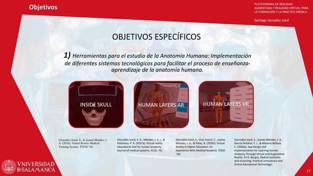 PLATAFORMAS DE REALIDAD AUMENTADA Y REALIDAD VIRTUAL PARA LA FORMACIÓN Y LA PRÁCTICA MÉDICA Santiago González Izard Objeti...