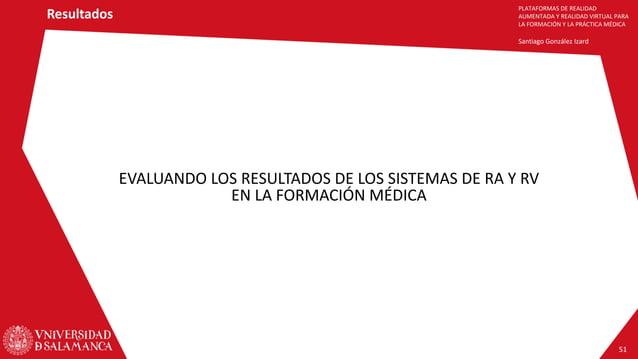 PLATAFORMAS DE REALIDAD AUMENTADA Y REALIDAD VIRTUAL PARA LA FORMACIÓN Y LA PRÁCTICA MÉDICA Santiago González Izard EVALUA...