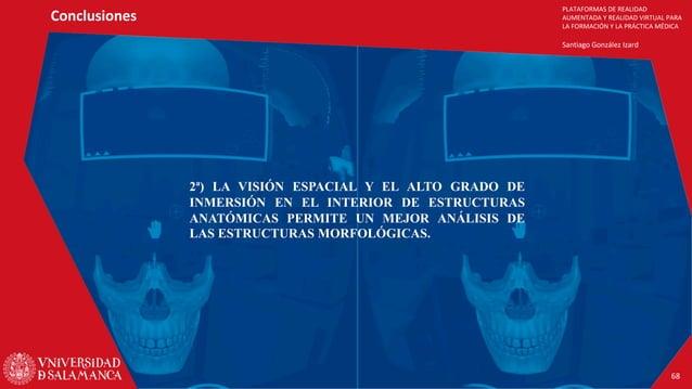 PLATAFORMAS DE REALIDAD AUMENTADA Y REALIDAD VIRTUAL PARA LA FORMACIÓN Y LA PRÁCTICA MÉDICA Santiago González Izard Conclu...