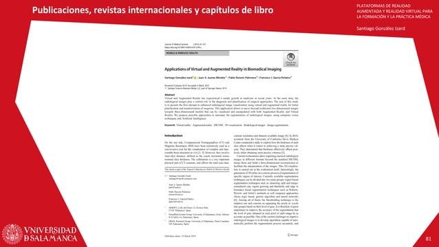 PLATAFORMAS DE REALIDAD AUMENTADA Y REALIDAD VIRTUAL PARA LA FORMACIÓN Y LA PRÁCTICA MÉDICA Santiago González Izard Public...