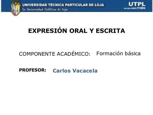 EXPRESIÓN ORAL Y ESCRITACOMPONENTE ACADÉMICO:PROFESOR:Formación básicaCarlos Vacacela