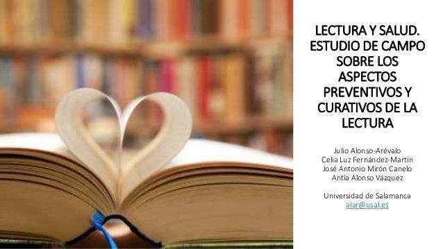 LECTURA Y SALUD. ESTUDIO DE CAMPO SOBRE LOS ASPECTOS PREVENTIVOS Y CURATIVOS DE LA LECTURA Julio Alonso-Arévalo Celia Luz ...