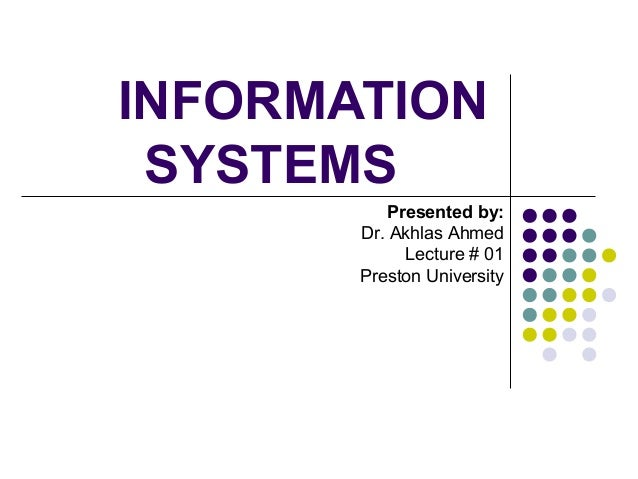 INFORMATION SYSTEMS Presented by: Dr. Akhlas Ahmed Lecture # 01 Preston University