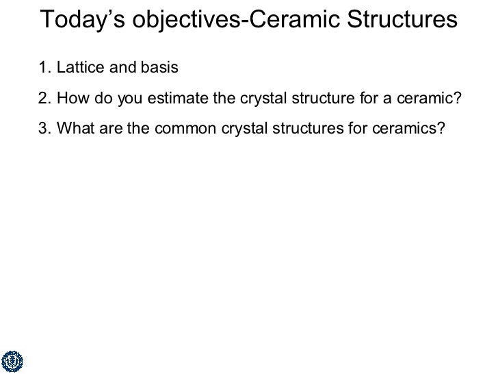 Today's objectives-Ceramic Structures <ul><li>Lattice and basis </li></ul><ul><li>How do you estimate the crystal structur...