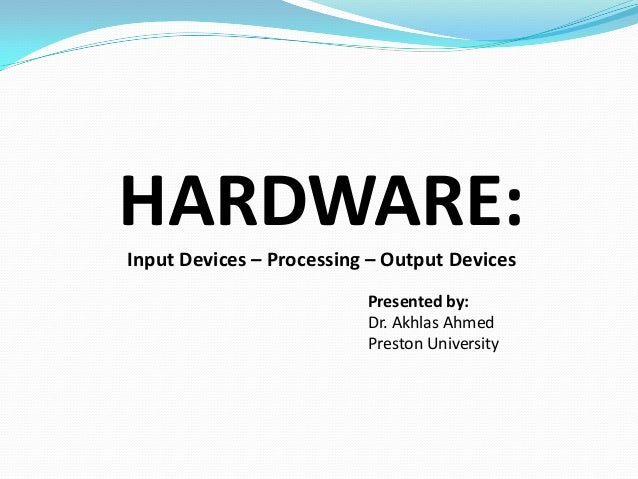HARDWARE: Input Devices – Processing – Output Devices Presented by: Dr. Akhlas Ahmed Preston University