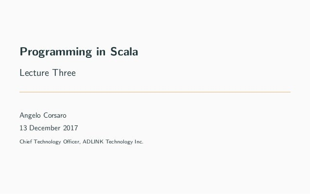 Programming in Scala Lecture Three Angelo Corsaro 13 December 2017 Chief Technology Officer, ADLINK Technology Inc.