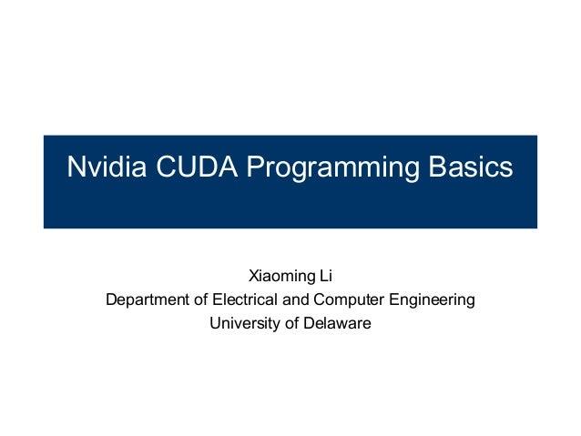 Nvidia CUDA Programming Basics  Xiaoming Li Department of Electrical and Computer Engineering University of Delaware