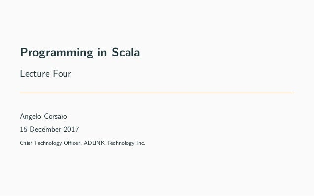 Programming in Scala Lecture Four Angelo Corsaro 15 December 2017 Chief Technology Officer, ADLINK Technology Inc.