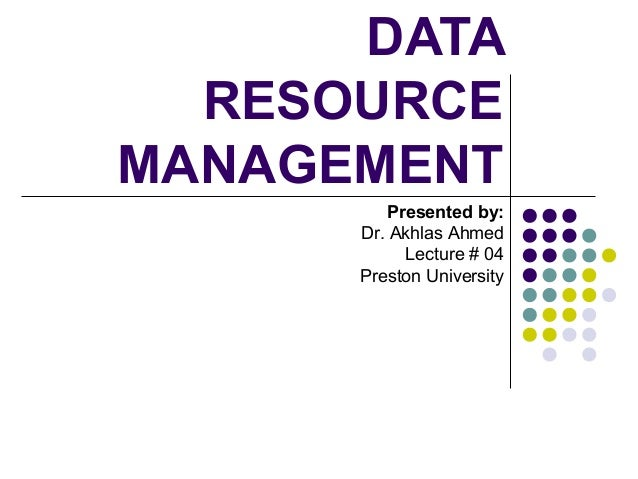DATA RESOURCE MANAGEMENT Presented by: Dr. Akhlas Ahmed Lecture # 04 Preston University