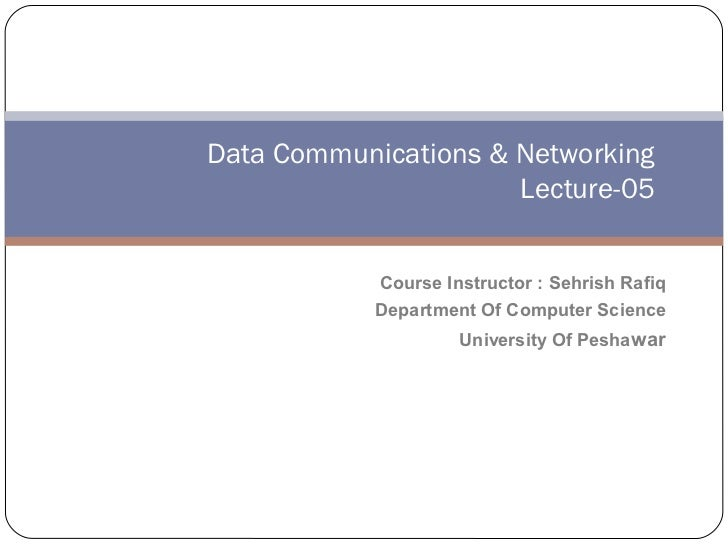 Data Communications & Networking                      Lecture-05            Course Instructor : Sehrish Rafiq            D...