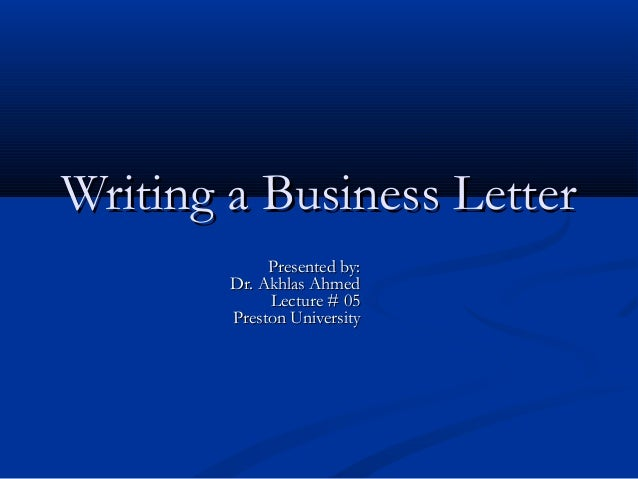 Writing a Business Letter Presented by: Dr. Akhlas Ahmed Lecture # 05 Preston University