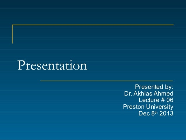 Presentation Presented by: Dr. Akhlas Ahmed Lecture # 06 Preston University Dec 8th 2013