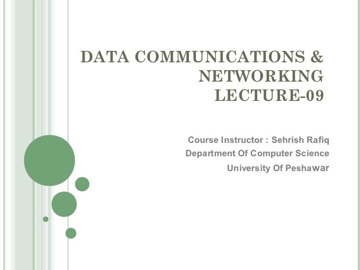 DATA COMMUNICATIONS &          NETWORKING           LECTURE-09         Course Instructor : Sehrish Rafiq         Departmen...