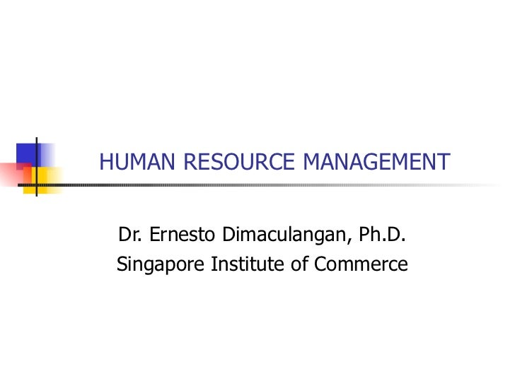 HUMAN RESOURCE MANAGEMENT Dr. Ernesto Dimaculangan, Ph.D. Singapore Institute of Commerce