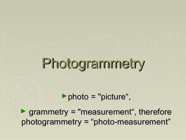 "Photogrammetry ►photo = ""picture"",  grammetry = ""measurement"", therefore photogrammetry = ""photo-measurement""  ►"