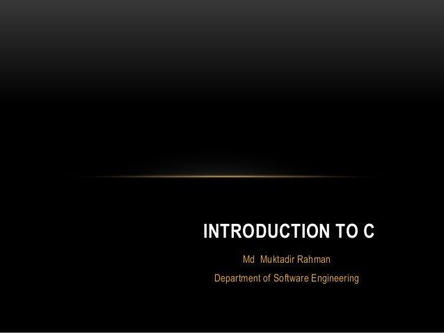 Md Muktadir Rahman Department of Software Engineering INTRODUCTION TO C