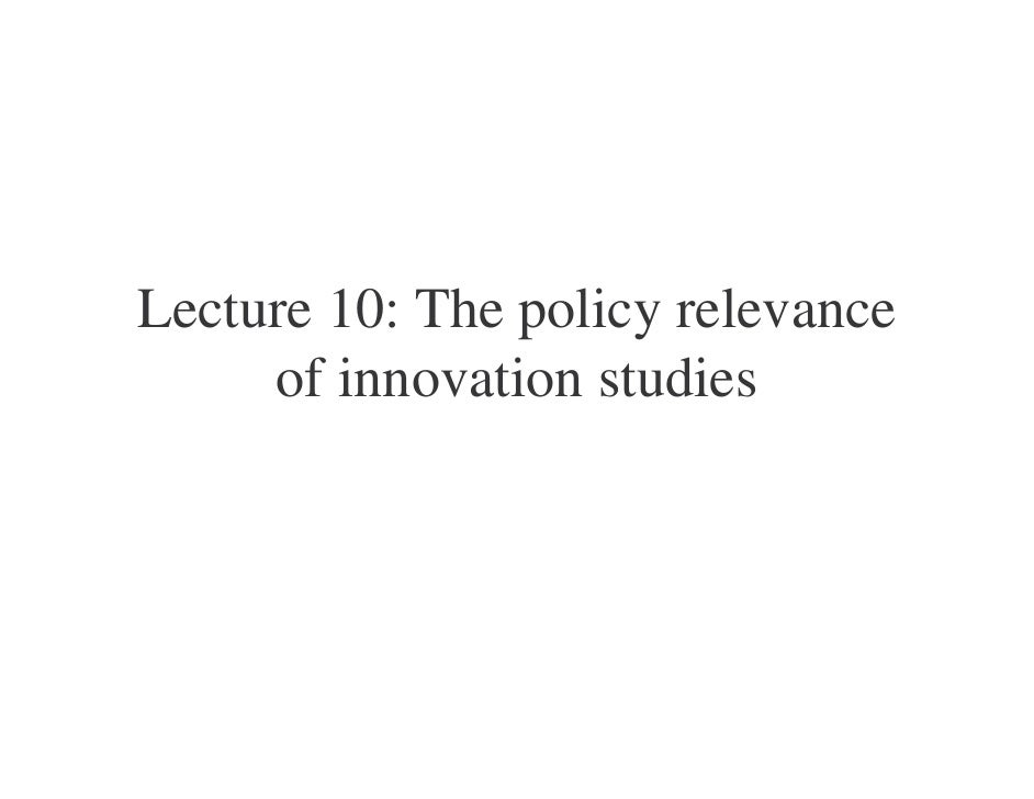 Lecture 10: The policy relevance      of innovation studies