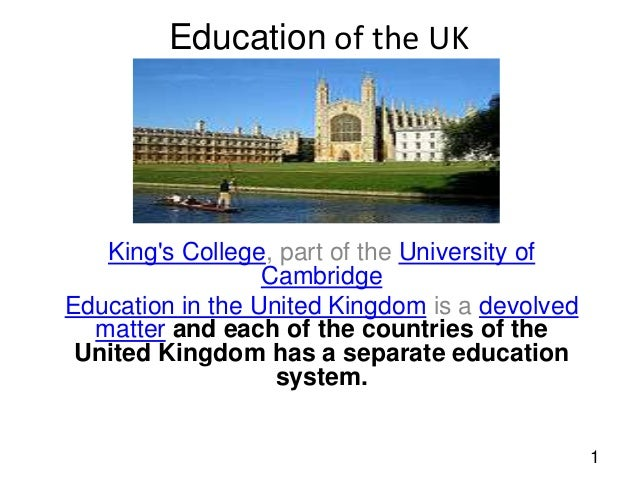 Education of the UK  King's College, part of the University of Cambridge Education in the United Kingdom is a devolved mat...