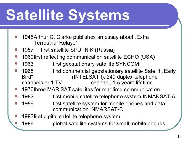 "Satellite Systems <ul><li>1945 Arthur C. Clarke publishes an essay about ""Extra  Terrestrial Relays"" </li></ul><ul><li>195..."