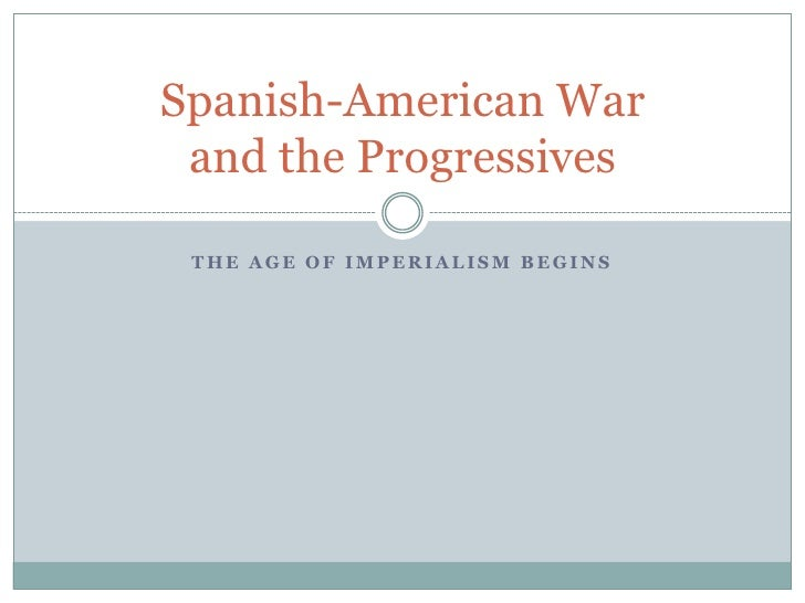 The Age of Imperialism Begins<br />Spanish-American War and the Progressives<br />