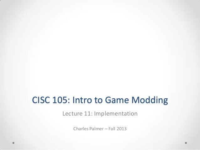 CISC 105: Intro to Game Modding Lecture 11: Implementation Charles Palmer – Fall 2013