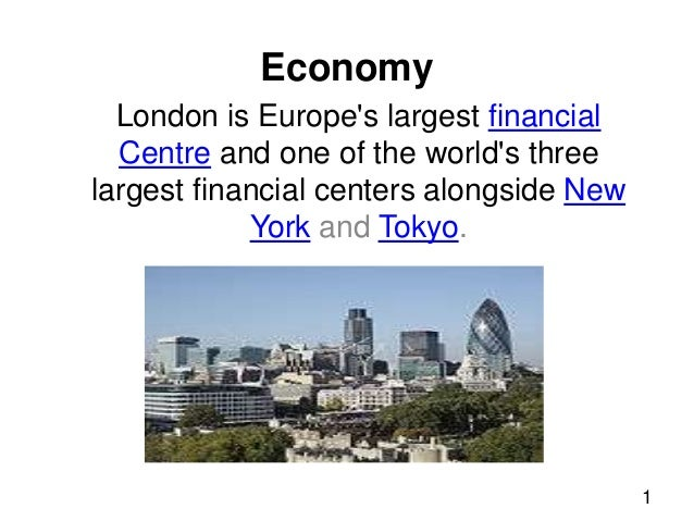 Economy London is Europe's largest financial Centre and one of the world's three largest financial centers alongside New Y...
