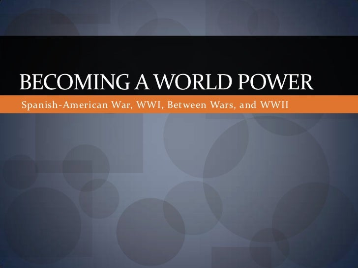 BECOMING A WORLD POWERSpanish-American War, WWI, Between Wars, and WWII